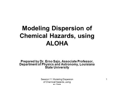 Session 11: Modeling Dispersion of Chemical Hazards, using ALOHA 1 Modeling Dispersion of Chemical Hazards, using ALOHA Prepared by Dr. Erno Sajo, Associate.