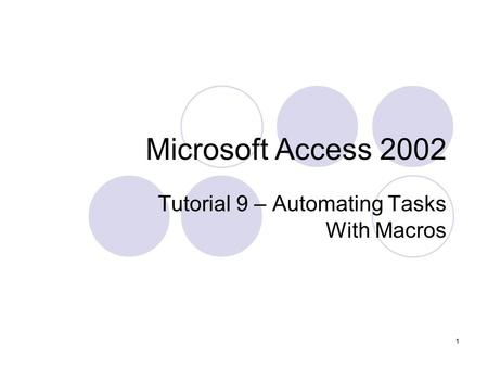 1 Microsoft Access 2002 Tutorial 9 – Automating Tasks With Macros.