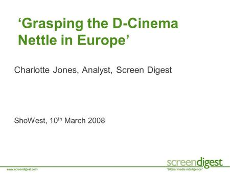 'Grasping the D-Cinema Nettle in Europe' Charlotte Jones, Analyst, Screen Digest ShoWest, 10 th March 2008.
