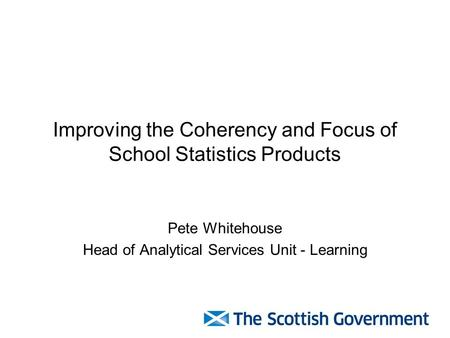 Improving the Coherency and Focus of School Statistics Products Pete Whitehouse Head of Analytical Services Unit - Learning.