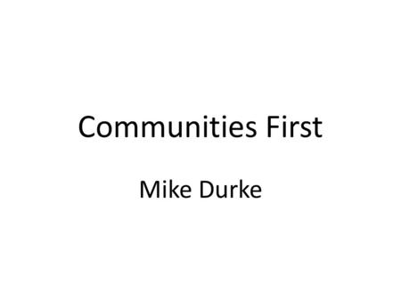 Communities First Mike Durke. Key Lessons 2002: Early days 2003: Deputy Minister Review 2006: Interim Evaluation 2008: 'Communities Next' 2009: Wales.
