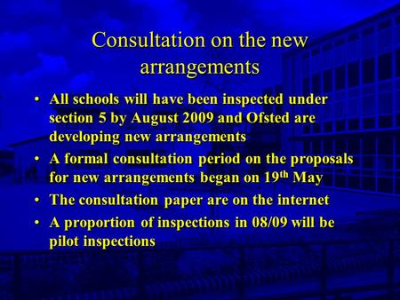 Consultation on the new arrangements All schools will have been inspected under section 5 by August 2009 and Ofsted are developing new arrangements A formal.