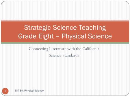 Connecting Literature with the California Science Standards Strategic Science Teaching Grade Eight – Physical Science 1 SST 8th/Physical Science.