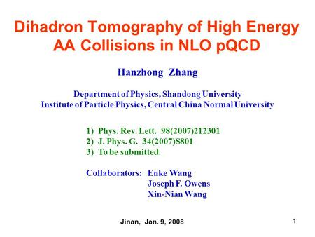1 Dihadron Tomography of High Energy AA Collisions in NLO pQCD Hanzhong Zhang Department of Physics, Shandong University Institute of Particle Physics,
