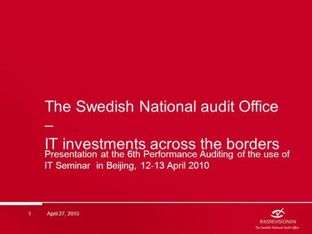 The Swedish National audit Office – IT investments across the borders Presentation at the 6th Performance Auditing of the use of IT Seminar in Beijing,