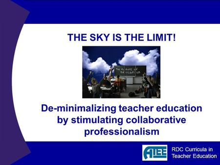 RDC Curricula in Teacher Education THE SKY IS THE LIMIT! De-minimalizing teacher education by stimulating collaborative professionalism.
