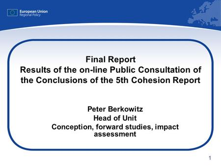 1 Final Report Results of the on-line Public Consultation of the Conclusions of the 5th Cohesion Report Peter Berkowitz Head of Unit Conception, forward.