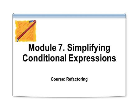 Module 7. Simplifying Conditional Expressions Course: Refactoring.