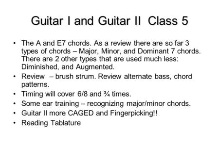 Guitar I and Guitar II Class 5 The A and E7 chords. As a review there are so far 3 types of chords – Major, Minor, and Dominant 7 chords. There are 2 other.