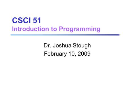 CSCI 51 Introduction to Programming Dr. Joshua Stough February 10, 2009.