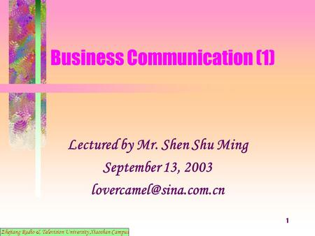 1 Business Communication (1) Lectured by Mr. Shen Shu Ming September 13, 2003 Zhejiang Radio & Television University Xiaoshan Campus.
