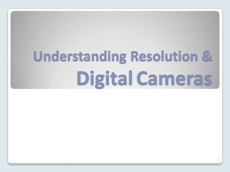 Understanding Resolution & Digital Cameras 1. Resolution Understanding digital cameras requires that we know how resolution works. Resolution is determined.
