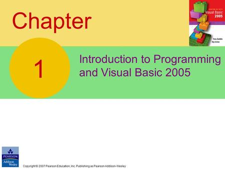 Copyright © 2007 Pearson Education, Inc. Publishing as Pearson Addison-Wesley Chapter Introduction to Programming and Visual Basic 2005 1.