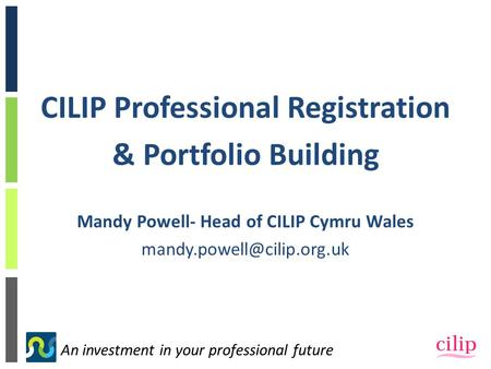 An investment in your professional future CILIP Professional Registration & Portfolio Building Mandy Powell- Head of CILIP Cymru Wales