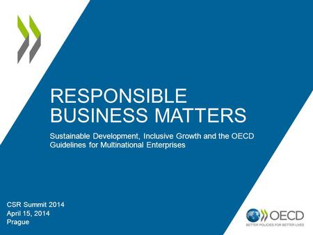 RESPONSIBLE BUSINESS MATTERS Sustainable Development, Inclusive Growth and the OECD Guidelines for Multinational Enterprises CSR Summit 2014 April 15,