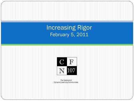 The Network of Dynamic Learning Communities C 107 F N Increasing Rigor February 5, 2011.