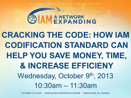 CRACKING THE CODE: HOW IAM CODIFICATION STANDARD CAN HELP YOU SAVE MONEY, TIME, & INCREASE EFFICIENY Wednesday, October 9 th, 2013 10:30am – 11:30am.