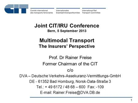 1 Joint CIT/IRU Conference Bern, 5 September 2013 Multimodal Transport The Insurers' Perspective Prof. Dr Rainer Freise Former Chairman of the CIT c/o.