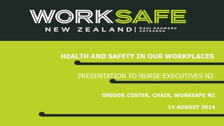 GREGOR COSTER, CHAIR, WORKSAFE NZ 14 AUGUST 2014 HEALTH AND SAFETY IN OUR WORKPLACES PRESENTATION TO NURSE EXECUTIVES NZ.