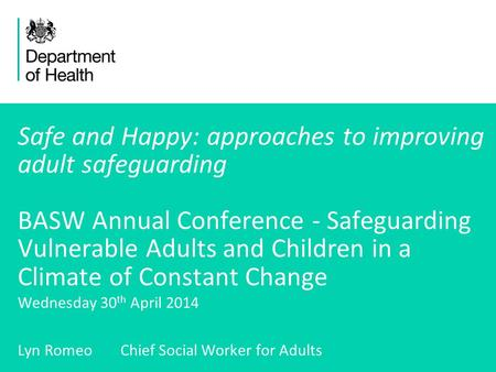 1 Safe and Happy: approaches to improving adult safeguarding BASW Annual Conference - Safeguarding Vulnerable Adults and Children in a Climate of Constant.