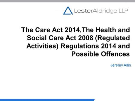 The Care Act 2014,The Health and Social Care Act 2008 (Regulated Activities) Regulations 2014 and Possible Offences Jeremy Allin.