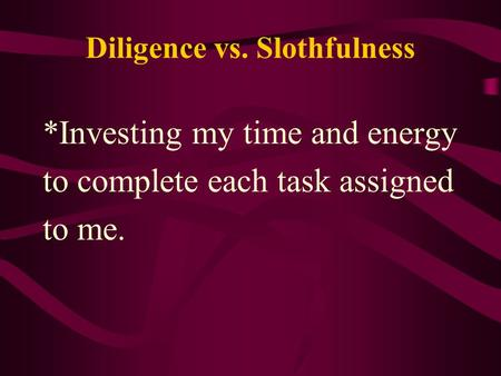 Diligence vs. Slothfulness *Investing my time and energy to complete each task assigned to me.