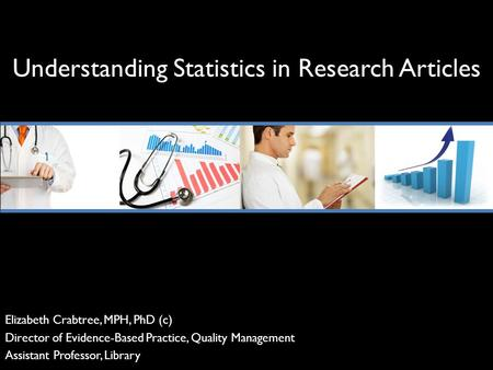 Understanding Statistics in Research Articles Elizabeth Crabtree, MPH, PhD (c) Director of Evidence-Based Practice, Quality Management Assistant Professor,