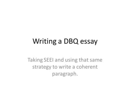 Writing a DBQ essay Taking SEEI and using that same strategy to write a coherent paragraph.