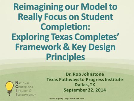 Www.inquiry2improvement.com Reimagining our Model to Really Focus on Student Completion: Exploring Texas Completes' Framework & Key Design Principles 1.