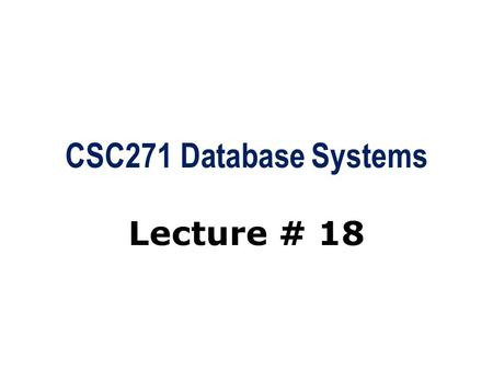 CSC271 Database Systems Lecture # 18. Summary: Previous Lecture  Transactions  Authorization  Authorization identifier, ownership, privileges  GRANT/REVOKE.