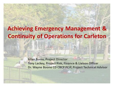 Achieving Emergency Management & Continuity of Operations for Carleton Allan Burns, Project Director Tony Lackey, Project Risk, Finance & Liaison Officer.
