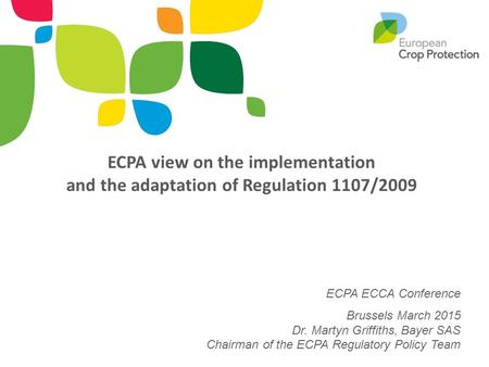 ECPA view on the implementation and the adaptation of Regulation 1107/2009 ECPA ECCA Conference Brussels March 2015 Dr. Martyn Griffiths, Bayer SAS.