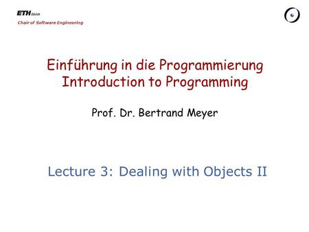 Chair of Software Engineering Einführung in die Programmierung Introduction to Programming Prof. Dr. Bertrand Meyer Lecture 3: Dealing with Objects II.