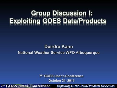 Deirdre Kann National Weather Service WFO Albuquerque Deirdre Kann National Weather Service WFO Albuquerque 7 th GOES User's Conference October 21, 2011.