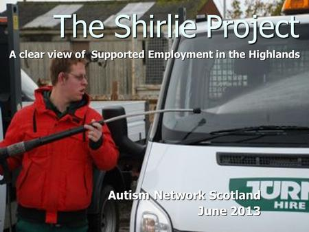 The Shirlie Project A clear view of Supported Employment in the Highlands Autism Network Scotland June 2013 June 2013.