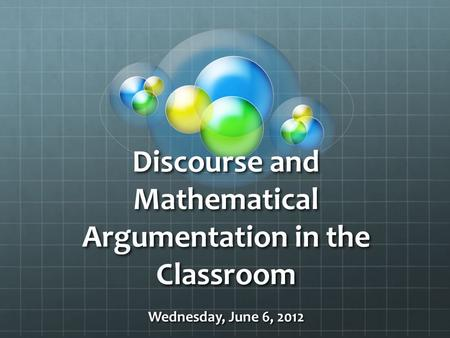Discourse and Mathematical Argumentation in the Classroom Wednesday, June 6, 2012.