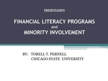 PRESENTATION FINANCIAL LITERACY PROGRAMS and MINORITY INVOLVEMENT BY: TORELL T. PERNELL CHICAGO STATE UNIVERSITY.