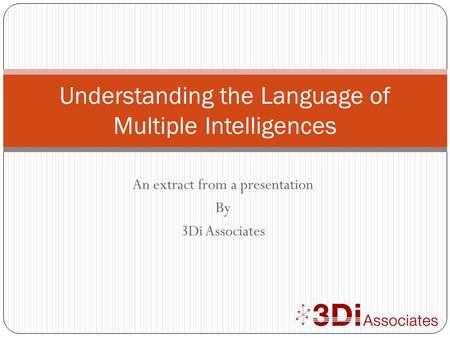 An extract from a presentation By 3Di Associates Understanding the Language of Multiple Intelligences.