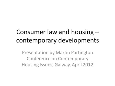 Consumer law and housing – contemporary developments Presentation by Martin Partington Conference on Contemporary Housing Issues, Galway, April 2012.