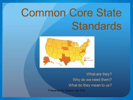Common Core State Standards What are they? Why do we need them? What do they mean to us? Prepared by Grace Lee-Sim.