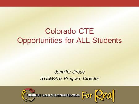 Colorado CTE Opportunities for ALL Students Jennifer Jirous STEM/Arts Program Director.