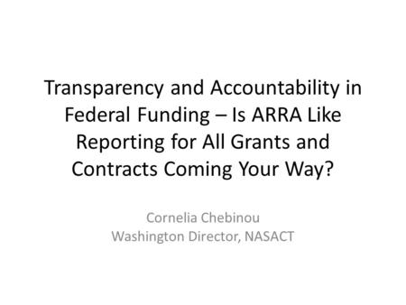Transparency and Accountability in Federal Funding – Is ARRA Like Reporting for All Grants and Contracts Coming Your Way? Cornelia Chebinou Washington.