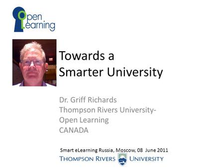 Towards a Smarter University Dr. Griff Richards Thompson Rivers University- Open Learning CANADA Smart eLearning Russia, Moscow, 08 June 2011.