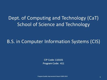Dept. of Computing and Technology (CaT) School of Science and Technology B.S. in Computer Information Systems (CIS) CIP Code: 110101 Program Code: 411.