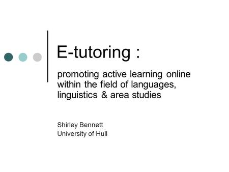 E-tutoring : promoting active learning online within the field of languages, linguistics & area studies Shirley Bennett University of Hull.