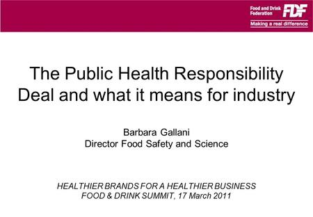 The Public Health Responsibility Deal and what it means for industry Barbara Gallani Director Food Safety and Science HEALTHIER BRANDS FOR A HEALTHIER.