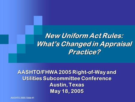 AASHTO 2005 Slide #1 New Uniform Act Rules: What's Changed in Appraisal Practice? AASHTO/FHWA 2005 Right-of-Way and Utilities Subcommittee Conference Austin,