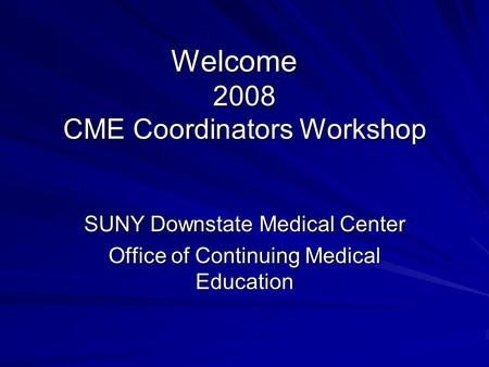 Welcome 2008 CME Coordinators Workshop SUNY Downstate Medical Center Office of Continuing Medical Education.
