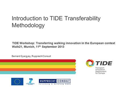 Introduction to TIDE Transferability Methodology TIDE Workshop: Transferring walking innovation in the European context Walk21, Munich, 11 th September.