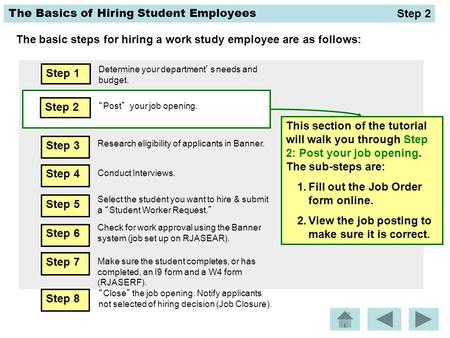 "The Basics of Hiring Student Employees The basic steps for hiring a work study employee are as follows: Step 2 ""Post"" your job opening. This section of."